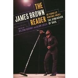 The James Brown Reader: Fifty Years of Writing About the Godfather of Soul par Nelson George et Alan Leeds